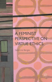 A Feminist Perspective on Virtue Ethics ebook by Sandrine Berges
