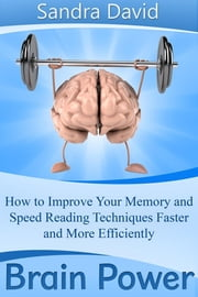 Brain Power - How to Improve Your Memory and Speed Reading Techniques Faster and More Efficiently ebook by Sandra  David