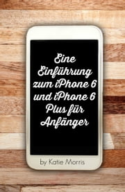 Eine Einführung zum iPhone 6 und iPhone 6 Plus für Anfänger - Oder iPhone 4s, iPhone 5, iPhone 5c, iPhone 5s mit iOS 8 ebook by Kobo.Web.Store.Products.Fields.ContributorFieldViewModel