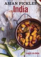 Asian Pickles: India - Recipes for Indian Sweet, Sour, Salty, and Cured Pickles and Chutneys 電子書 by Karen Solomon