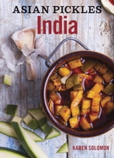 Asian Pickles: India - Recipes for Indian Sweet, Sour, Salty, and Cured Pickles and Chutneys ebook by Karen Solomon