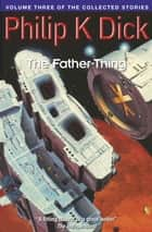 The Father-Thing - Volume Three Of The Collected Stories ebook by Philip K. Dick