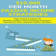 $10,000 per Month Passive Income Strategies: Tips, Tricks & Hacks To Wealth Creation And Financial Freedom - Transform Your Lifestyle Within 30 days audiobook by Jason Morgan
