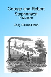 George and Robert Stephenson, Illustrated, ebook by H M Alden
