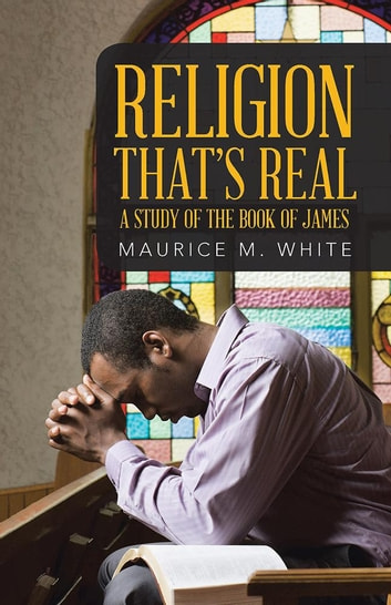 Religion That's Real - A Study of the Book of James ebook by Maurice M. White