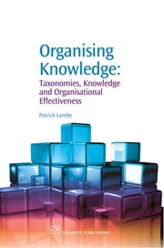Organising Knowledge - Taxonomies, Knowledge and Organisational Effectiveness ebook by Patrick Lambe