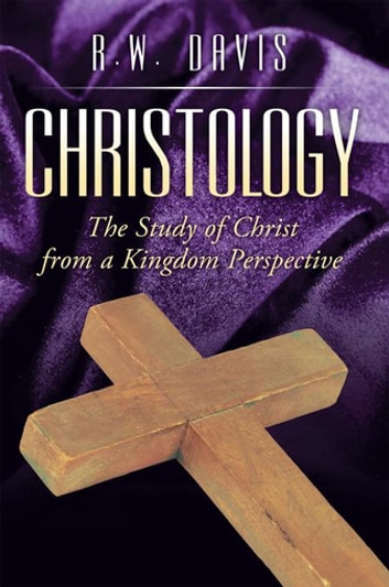 Christology - The Study of Christ from a Kingdom Perspective ebook by R.W. Davis