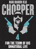 "For the Term of His Unnatural Life: Chopper 4 ebook by Mark Brandon ""Chopper"" Read,Mark Brandon Read"