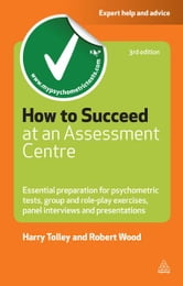 How to Succeed at an Assessment Centre: Essential Preparation for Psychometric Tests Group and Role-play Exercises Panel Interviews and Presentations - Essential Preparation for Psychometric Tests Group and Role-play Exercises Panel Interviews and Presentations ebook by Harry Tolley,Robert Wood