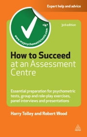 How to Succeed at an Assessment Centre: Essential Preparation for Psychometric Tests Group and Role-play Exercises Panel Interviews and Presentations - Essential Preparation for Psychometric Tests Group and Role-play Exercises Panel Interviews and Presentations ebook by Harry Tolley, Robert Wood