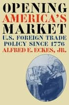 Opening America's Market - U.S. Foreign Trade Policy Since 1776 ebook by Alfred E. Eckes