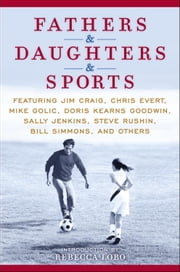 Fathers & Daughters & Sports - Featuring Jim Craig, Chris Evert, Mike Golic, Doris Kearns Goodwin, Sally Jenkins, Steve Rushin, Bill Simmons, and others ebook by ESPN,Rebecca Lobo