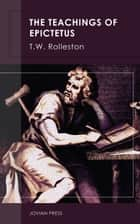 The Teachings of Epictetus ebook by T.W. Rolleston