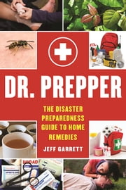 Dr. Prepper - The Disaster Preparedness Guide to Home Remedies ebook by Jeff Garrett