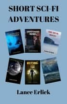 Short Sci-Fi Adventures ebook by Lance Erlick