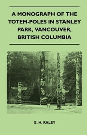 A Monograph of the Totem-Poles in Stanley Park, Vancouver, British Columbia ebook by G. H. Raley
