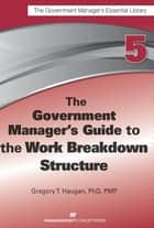 The Government Manager's Guide to the Work Breakdown Structure ebook by Gregory T. Haugan