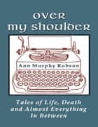 Over My Shoulder: Tales of Life, Death and Almost Everything In Between ebook by Ann Murphy Robson