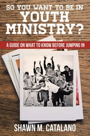 So You Want to be in Youth Ministry? - A guide on what to know before jumping in ebook by Shawn M. Catalano