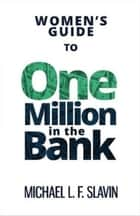 Women's Guide To One Million In The Bank ebook by Michael Slavin