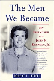 The Men We Became - My Friendship with John F. Kennedy, Jr. ebook by Robert T. Littell
