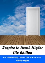 Inspire To Reach Higher: Lite Edition: A-Z Empowering Quotes That I.N.S.P.I.R.E. ebook by Amey Hegde