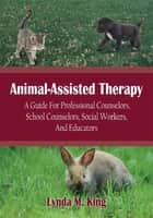 Animal-Assisted Therapy - A Guide For Professional Counselors, School Counselors, Social Workers, And Educators ebook by Lynda M. King