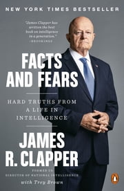 Facts and Fears - Hard Truths from a Life in Intelligence eBook by James R. Clapper, Trey Brown