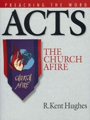 Acts: The Church Afire ebook by R. Kent Hughes,R. Kent Hughes