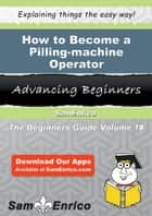 How to Become a Pilling-machine Operator ebook by Jeffie Jobe