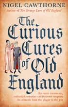 The Curious Cures Of Old England - Eccentric treatments, outlandish remedies and fearsome surgeries for ailments from the plague to the pox ebook by Nigel Cawthorne