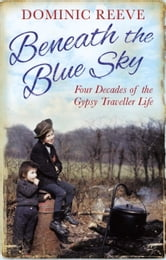 Beneath the Blue Sky - 40 Years of the Gypsy Traveller Life ebook by Dominic Reeve