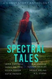 Spectral Tales ebook by Jamie Campbell,Sarah Dalton,Susan Fodor,Katie French,M. A. George,Sutton Shields,Ariele Sieling,H. S. Stone