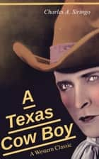 A Texas Cow Boy (A Western Classic) - Real Life Story of a Real Cowboy ebook by Charlie Siringo, Charles A. Siringo