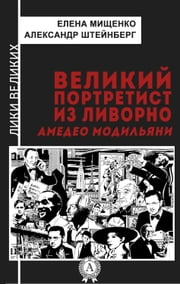 ВЕЛИКИЙ ПОРТРЕТИСТ ИЗ ЛИВОРНО Амедео Модильяни eBook by Елена Мищенко, Александр Штейнберг, Александр Штейнберг