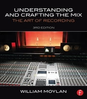 Understanding and Crafting the Mix - The Art of Recording ebook by William Moylan