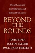 Beyond the Bounds ebook by Wayne Grudem,Mark Talbot,William C. Davis,Bruce A. Ware,Ardel Caneday,Stephen J. Wellum,Chad Owen Brand,Russell Fuller,John Piper,Justin Taylor,Paul Kjoss Helseth,Michael Horton