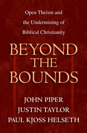 Beyond the Bounds - Open Theism and the Undermining of Biblical Christianity ebook by Wayne Grudem,Mark Talbot,William C. Davis,Bruce A. Ware,Ardel Caneday,Stephen J. Wellum,Chad Owen Brand,Russell Fuller,John Piper,Justin Taylor,Paul Kjoss Helseth,Michael Horton