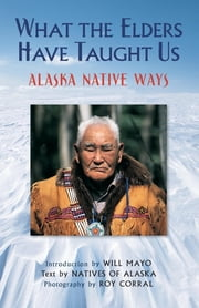What the Elders Have Taught Us - Alaska Native Ways ebook by Corral