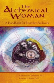The Alchemical Woman: A Handbook for Everyday Soulwork ebook by Rubio Ph.D., Ramona P