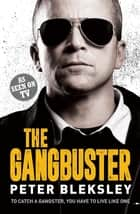 The Gangbuster - To Catch a Gangster, You Have to Live Like One ebook by Peter Bleksley