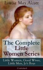 The Complete Little Women Series: Little Women, Good Wives, Little Men, Jo's Boys (Unabridged): The Beloved Classics of American Literature: The coming-of-age series based on the author's own childhood experiences with her three sisters ebook by Louisa  May  Alcott