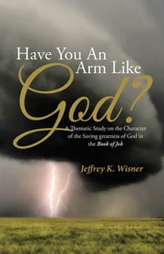 Have You An Arm Like God? - A Thematic Study on the Character of the Saving greatness of God in the Book of Job ebook by Jeffrey K. Wisner