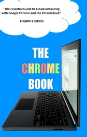 The Chrome Book - Fourth Edition - The Essential Guide to Cloud Computing with Google Chrome and the Chromebook ebook by C H Rome