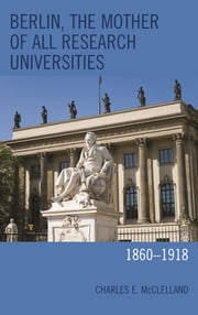 Berlin, the Mother of All Research Universities - 1860–1918 ebook by Charles E. McClelland