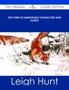 The Town Its Memorable Characters and Events - The Original Classic Edition ebook by Leigh Hunt