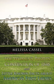 The Women's Rights Convention of 1848 and Little Known Facts About America's First Ladies ebook by Cassel, Melissa