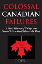 Colossal Canadian Failures - A Short History of Things that Seemed Like a Good Idea at the Time ebook by Randy Richmond, Tom Villemaire