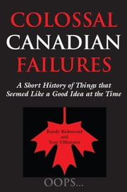 Colossal Canadian Failures - A Short History of Things that Seemed Like a Good Idea at the Time ebook by Randy Richmond,Tom Villemaire