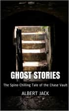 Ghost Stories: The Spine-Chilling Tale of the Chase Vault ebook by Albert Jack